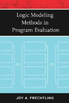 Logic Modeling Methods in Program Evaluation By Frechtling, Joy L.